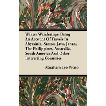 Winter Wanderings Being An Account Of Travels In Abyssinia Samoa Java Japan The Philippines Australia South America And Other Interesting Countries by Pease & Abraham Lee