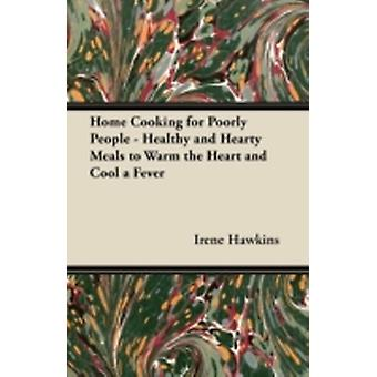 Home Cooking for Poorly People  Healthy and Hearty Meals to Warm the Heart and Cool a Fever by Hawkins & Irene