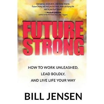 Future Strong How to Work Unleashed Lead Boldly and Live Life Your Way by Jensen & Bill