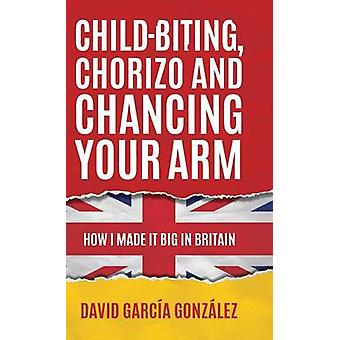 Childbiting Chorizo and Chancing Your Arm  How I Made It Big in Britain by Gonzalez & David Garcia