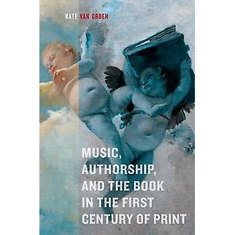 Music - Authorship - and the Book in the First Century of Print by Ka