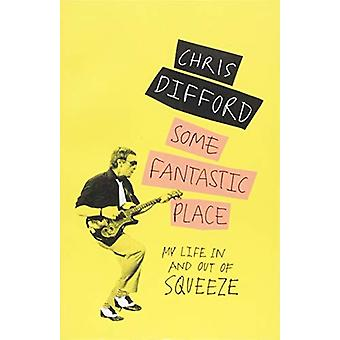 Some Fantastic Place - My Life In and Out of Squeeze by Chris Difford