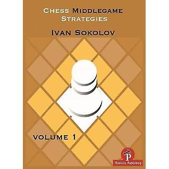 Chess Middlegame Strategies Volume 1 - Volume 1 by Ivan Sokolov - 9789
