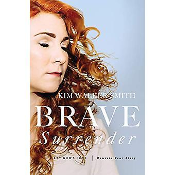 Brave Surrender - Let God's Love Rewrite Your Story by Kim Walker-Smit
