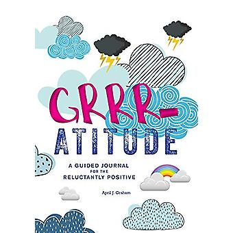 Grrr-atitude - A Guided Journal for the Reluctantly Positive by April