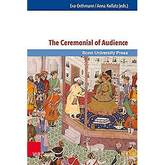 The Ceremonial of Audience - Transcultural Approaches by Eva Orthmann