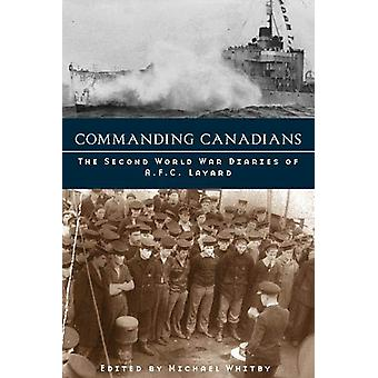Commanding Canadians - The Second World War Diaries of A.F.C. Layard b
