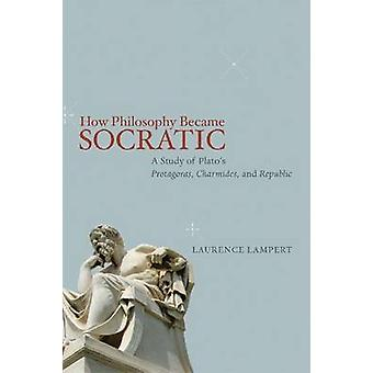 How Philosophy Became Socratic by Laurence Lampert