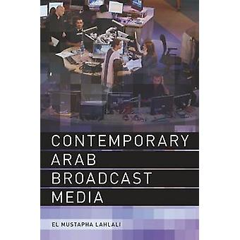 Contemporary Arab Broadcast Media by El Mustapha Lahlali