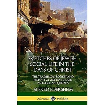 Sketches of Jewish Social Life in the Days of Christ: The Traditions, Society and History of Ancient Israel, Palestine and Judaea