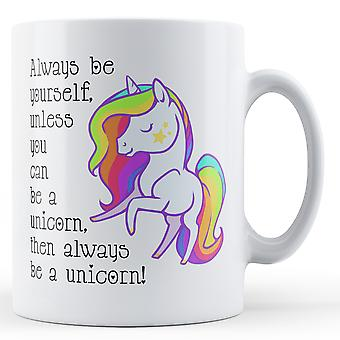 Always Be Yourself Unless You Can Be A Unicorn Then Always Be A Unicorn - Printed Mug