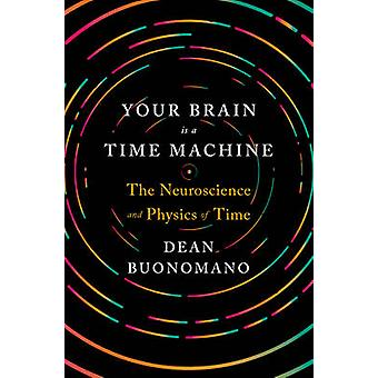 Your Brain is a Time Machine - The Neuroscience and Physics of Time by