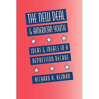 The New Deal and American Youth Ideas and Ideals in a Depression Decade by Reiman & Richard A.