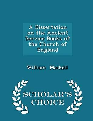 A Dissertation on the Ancient Service Books of the Church of England  Scholars Choice Edition by Maskell & William