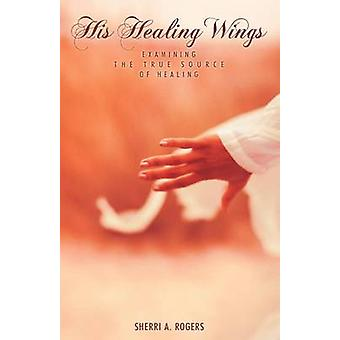 His Healing Wings Examining the True Source of Healing by Rogers & Sherri A.