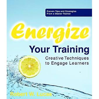 Energize Your Training - Creative Techniques to Engage Learners by Bob