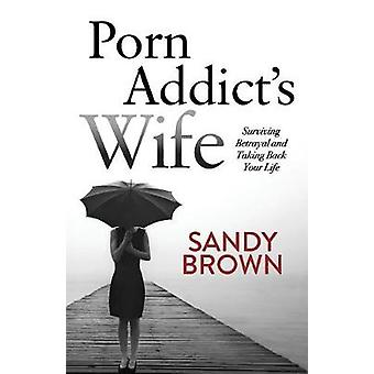 Porn Addict's Wife - Surviving Betrayal and Taking Back Your Life by S
