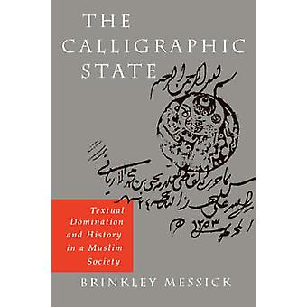 The Calligraphic State Textual Domination and History in a Muslim Society por Brinkley Messick
