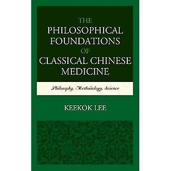 Philosophical Foundations of Classical Chinese Medicine Philosophy Methodology Science by Lee & Keekok