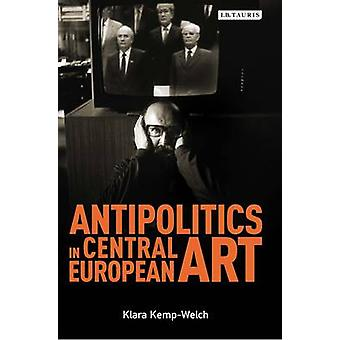 Antipolitics in Central European Art  Reticence as Dissidence Under PostTotalitarian Rule 19561989 by Klara Kemp Welch