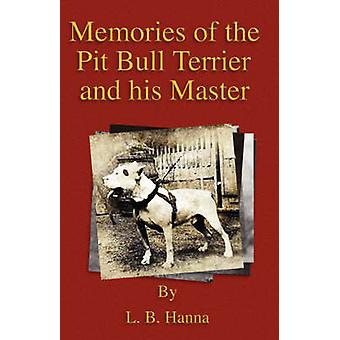 Memories of the Pit Bull Terrier and His Master History of Fighting Dogs Series by Hanna & L. B.