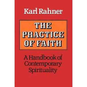 The Practice of Faith A Handbook of Contemporary Spirituality by Rahner & Karl