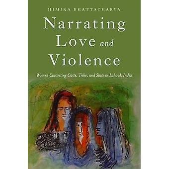 Narrating Love and Violence Women Contesting Caste Tribe and State in Lahaul India by Bhattacharya & Himika