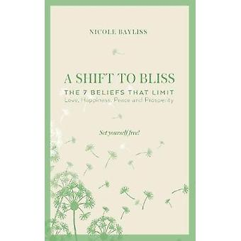 A Shift to Bliss The Seven Beliefs that Limit Love Happiness Peace and Prosperity by Bayliss & Nicole
