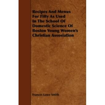 Recipes And Menus For Fifty As Used In The School Of Domestic Science Of Boston Young Womens Christian Assosiation by Smith & Frances Lowe