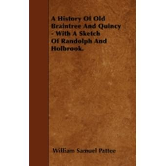 A History Of Old Braintree And Quincy  With A Sketch Of Randolph And Holbrook. by Pattee & William Samuel