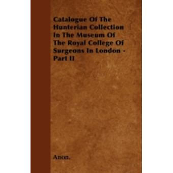 Catalogue Of The Hunterian Collection In The Museum Of The Royal College Of Surgeons In London  Part II by Anon.