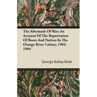 The Aftermath Of War An Account Of The Repatriation Of Boers And Natives In The Orange River Colony 19021904 by Beak & George Bailey