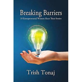 Breaking Barriers 10 Entrepreneurial Women Share Their Stories by Tonaj & Trish