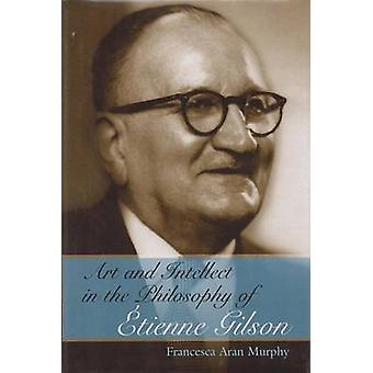 Art and Intellect in the Philosophy of Etienne Gilson by Francesca Ar