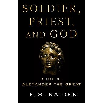 Soldier Priest and God  A Life of Alexander the Great by F S Naiden