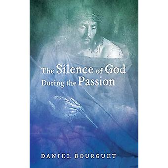 The Silence of God during the Passion by Daniel Bourguet - 9781498281