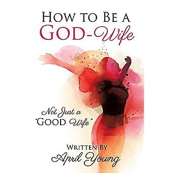 How to Be a God-Wife by April Young - 9781498493376 Book