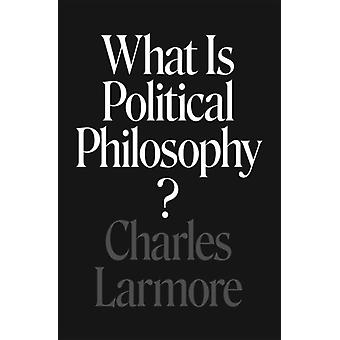 What Is Political Philosophy by Charles Larmore