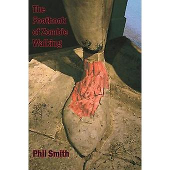 The Footbook of Zombie Walking How to be More Than a Survivor in an Apocalypse de Phil Smith