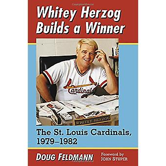 Whitey Herzog Builds a Winner - The St. Louis Cardinals - 1979-1982 by