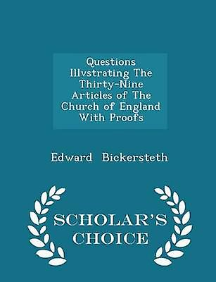 Questions Illvstrating The ThirtyNine Articles of The Church of England With Proofs  Scholars Choice Edition by Bickersteth & Edward