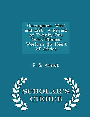 Garenganze West and East  A Review of TwentyOne Years Pioneer Work in the Heart of Africa  Scholars Choice Edition by Arnot & F. S.