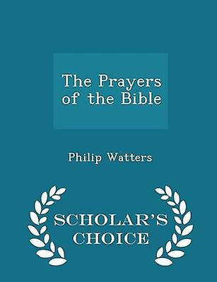 The Prayers of the Bible  Scholars Choice Edition by Watters & Philip