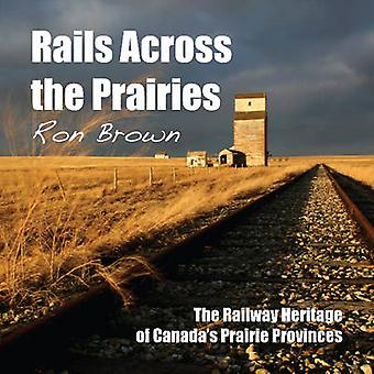 Rails Across the Prairies - The Railway Heritage of Canada's Prairie P