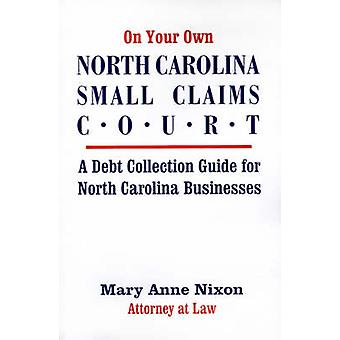 On Your Own North Carolina Small Claims Court A Debt Collection Guide for North Carolina Businesses by Nixon & Mary A.