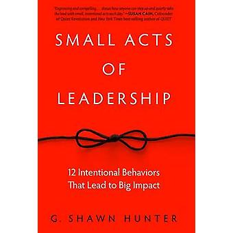 Small Acts of Leadership - 12 Intentional Behaviors That Lead to Big I