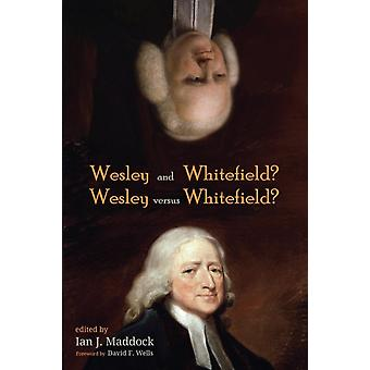 Wesley and Whitefield Wesley Versus Whitefield by Ian J Maddock