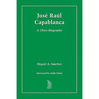 Jose Raul Capablanca  A Chess Biography by Miguel A Sanchez