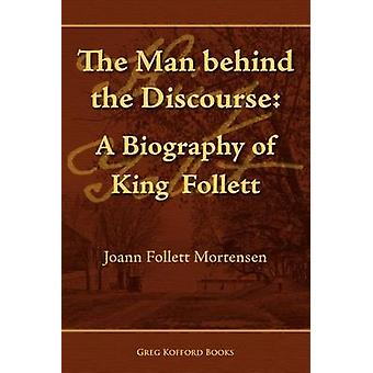 The Man Behind the Discourse A Biography of King Follett by Mortensen & Joann Follett