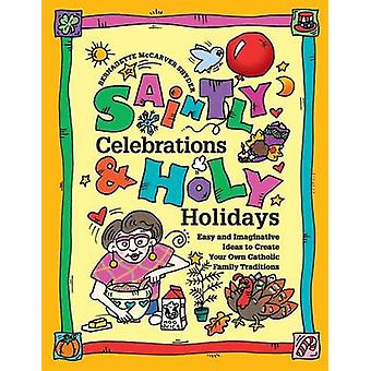 Saintly Celebrations and Holy Holidays Easy and Imaginative Ideas to Create Your Own Catholic Family Traditions by Snyder & Bernadette McCarver